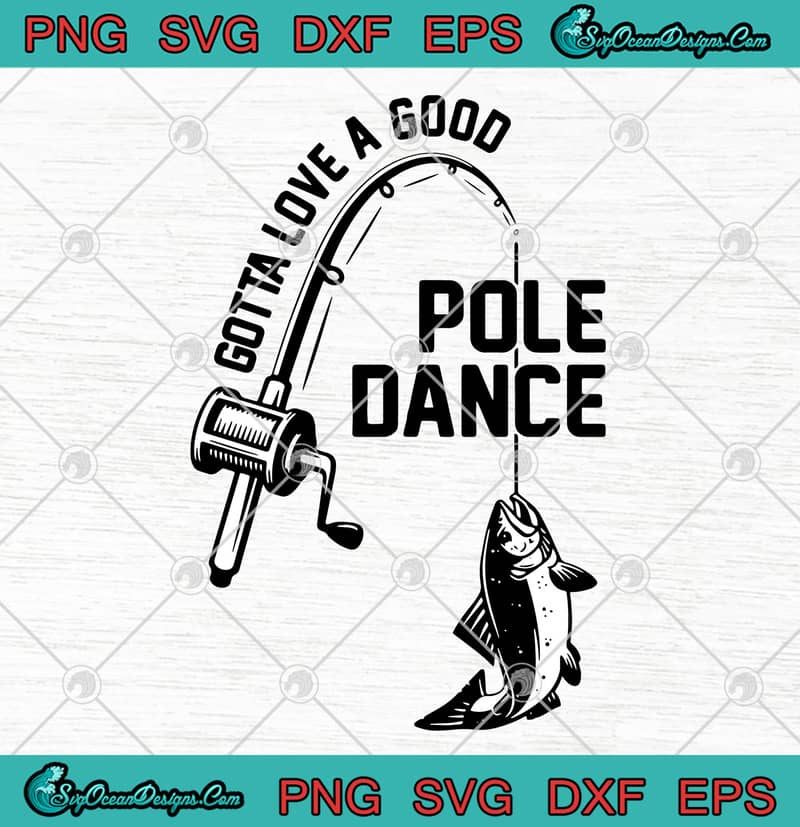 Gotta Love A Good Pole Dance Funny Fishing Pole Humor Fisherman Svg Png Eps Dxf Fishing Lovers Svg Cricut File Cutting File Designs Digital Download