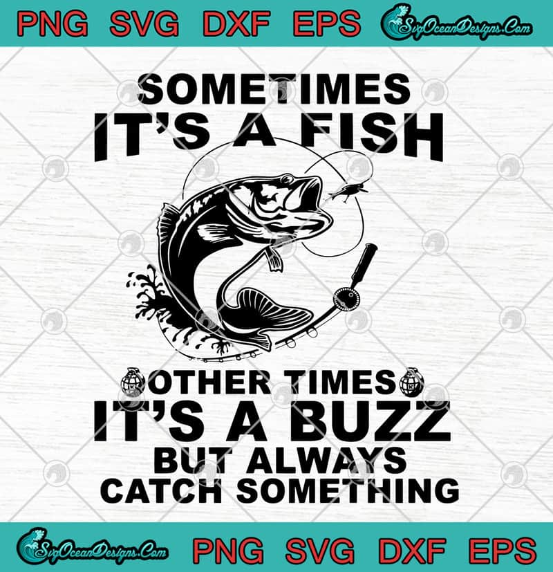 Sometimes It S A Fish Other Times It S A Buzz But Always Catch Something Svg Png Eps Dxf Fishing Cutting File Designs Digital Download