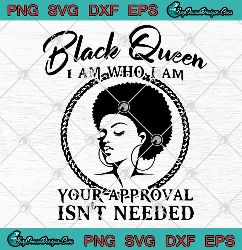 Black Queen I Am Who I Am Your Approval Isn T Needed Svg Png Eps Dxf Cricut File Silhouette Art Designs Digital Download