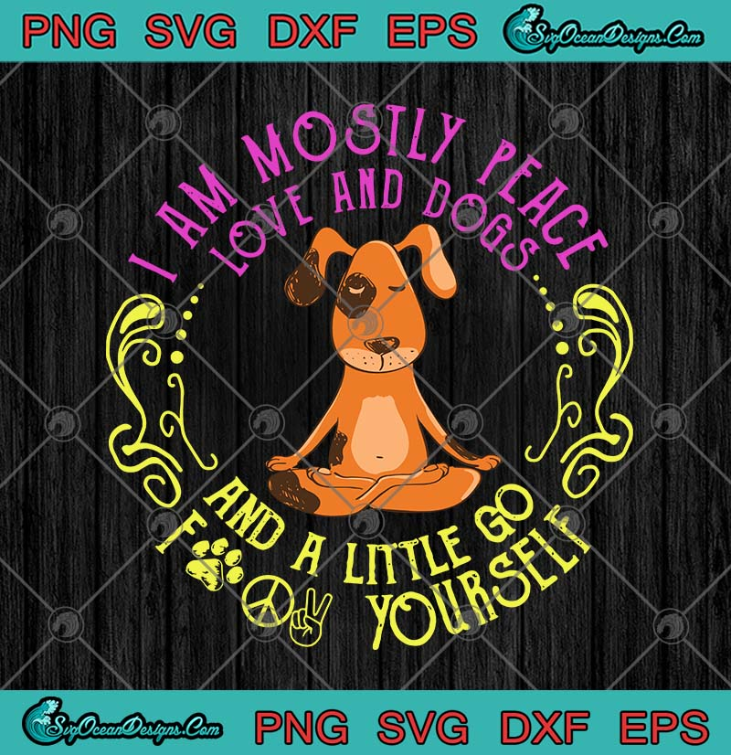 Dog Yoga I Am Mostly Peace Love And Dogs And A Little Go Fuck Yourself Svg Png Eps Dxf Yoga Svg Cricut File Silhouette Art Designs Digital Download