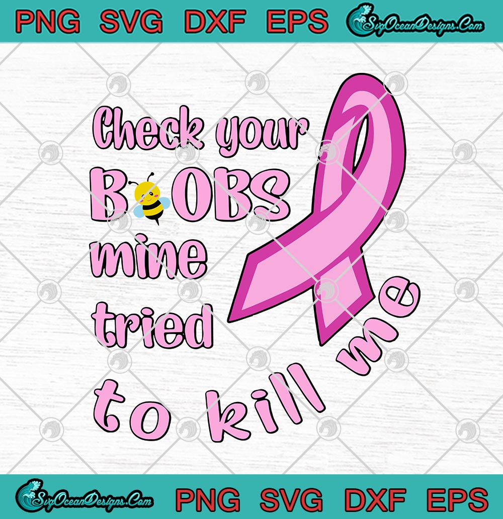 Breast Cancer Awareness Check Your Boobs Mine Tried To Kill Me Svg