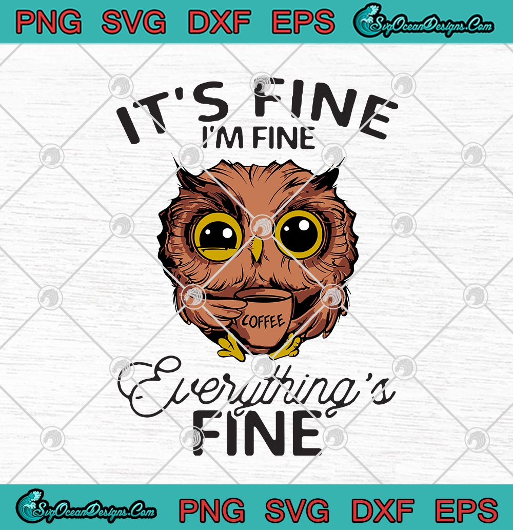 Owl It S Fine I M Fine Everything S Fine Coffee Funny Svg Png Eps Dxf Cricut File Silhouette Art Designs Digital Download
