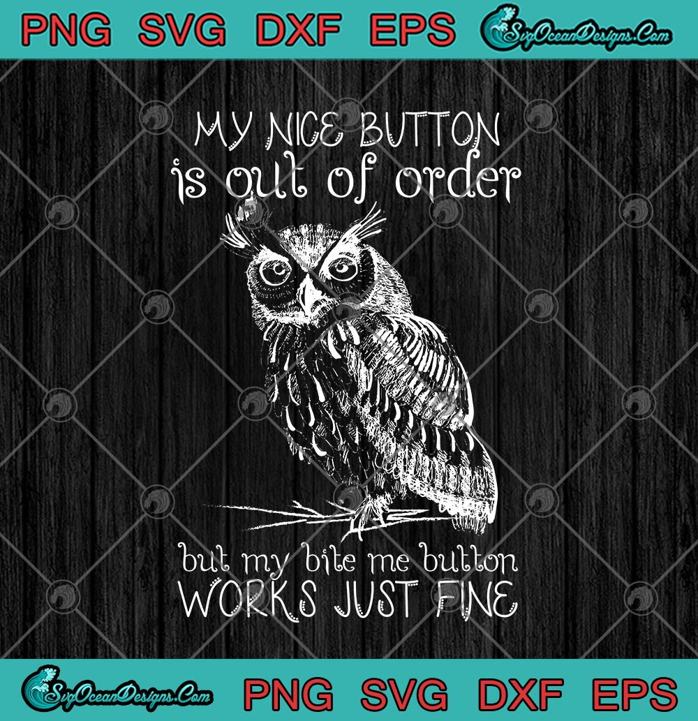 Owl My Nice Button Is Out Of Order But My Bite Me Button Works Just Fine Svg Png Eps Dxf Cricut File Silhouette Art Designs Digital Download